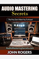 Audio Mastering Secrets: The Pros Don't Want You To Know! (Home Recording Studio, Audio Engineering, Music Production Secrets Series: Book 1) Paperback