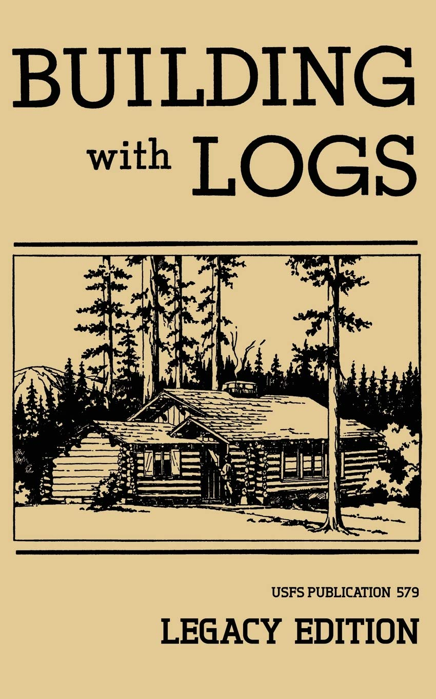Building With Logs  Legacy Edition   A Classic Manual On Building Log Cabins Shelters Shacks Lookouts And Cabin Furniture For Forest Life  The Library Of American Outdoors Classics Band 15