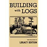 Building With Logs (Legacy Edition): A Classic Manual On Building Log Cabins, Shelters, Shacks, Lookouts, and Cabin Furniture