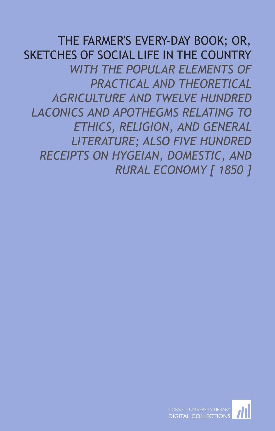 The Farmers Every-Day Book; or, Sketches of Social Life in the Country: With the Popular Elements of Practical and Theoretical Agriculture and Twelve .