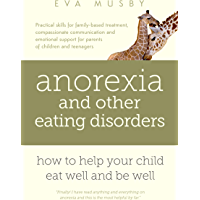 Anorexia and other Eating Disorders: how to help your child eat well and be well: Practical solutions, compassionate communication tools and emotional ... of children and teenagers (English Edition)