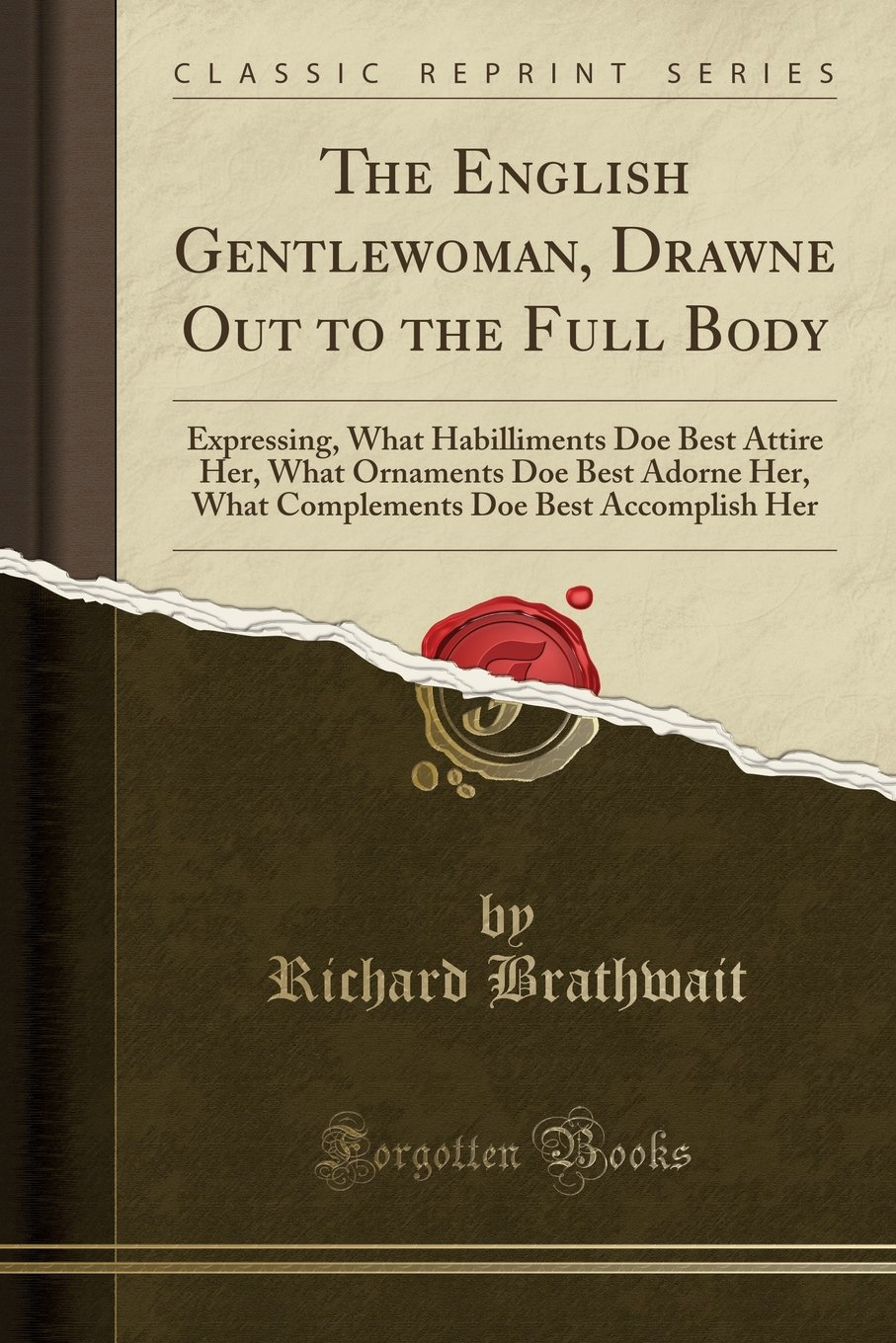 Read Online The English Gentlewoman, Drawne Out to the Full Body: Expressing, What Habilliments Doe Best Attire Her, What Ornaments Doe Best Adorne Her, What Complements Doe Best Accomplish Her (Classic Reprint) pdf