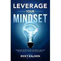 Leverage Your Mindset: Overcome Limiting Beliefs and Amplify Your Life!: Be Less Stressed, Be Happier, and Be More…