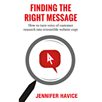 Finding The Right Message: How to turn voice of customer research into irresistible website copy (English Edition)
