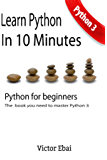 Learn Python in 10 minutes: The only book you need to master Python. Python 3 for beginners with practical examples