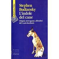 L'indole del cane. Origini, stravaganze, abitudini del Canis familiaris