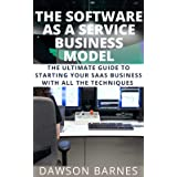 The Software As A Service Business Model: The Ultimate Guide To Starting Your SAAS Business With All The Techniques