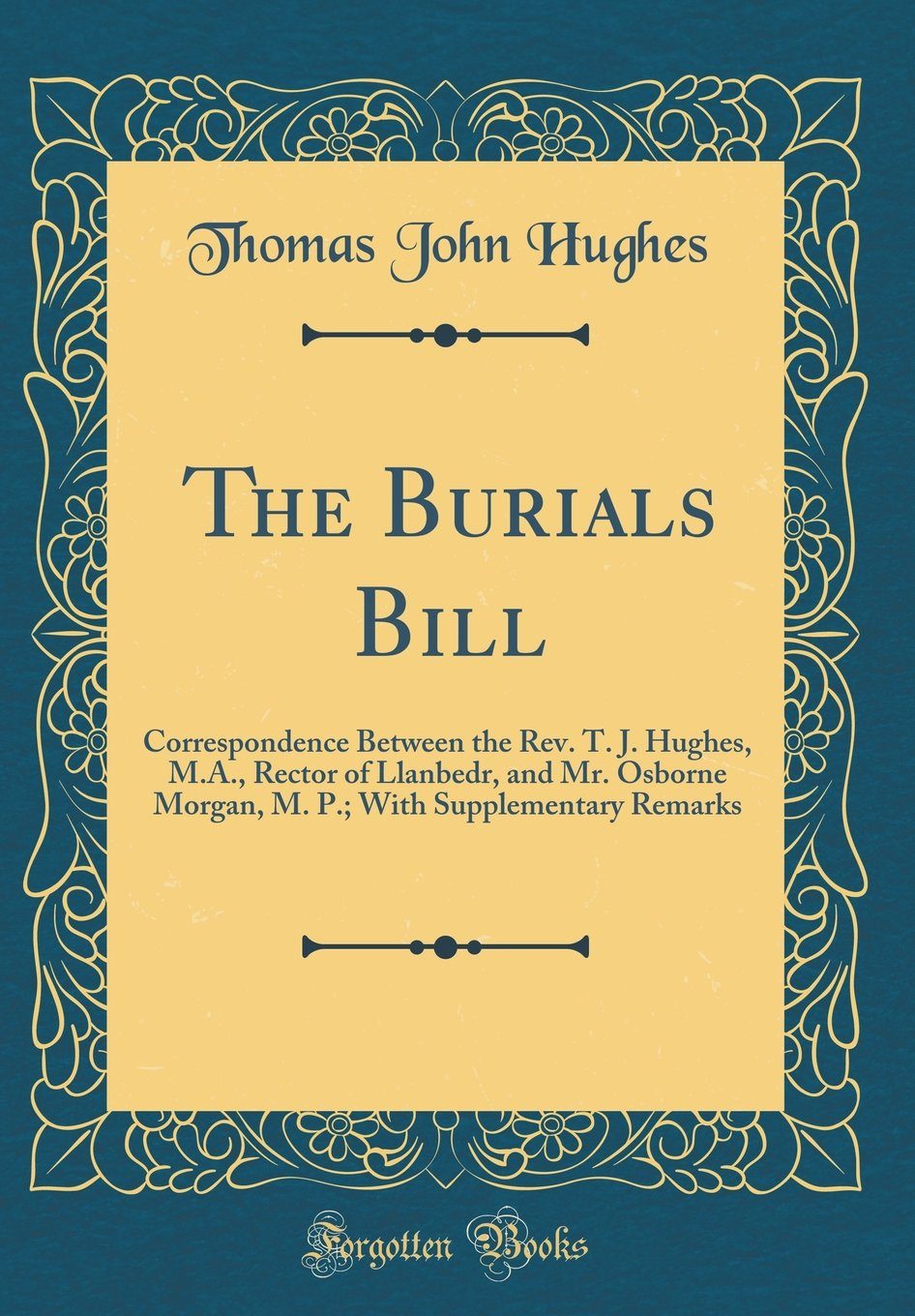 The Burials Bill: Correspondence Between the Rev. T. J. Hughes, M.A, Rector of Llanbedr, and Mr. Osborne Morgan, M. P; With Supplementary Remarks (Classic Reprint) pdf epub