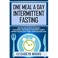 One Meal a Day Intermittent Fasting: How You Can Activate Autophagy, Lose Weight...