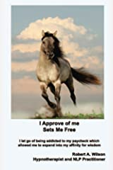 I Approve of Me. Sets Me Free: I let go of being addicted to my paycheck which allowed me to expand into my affinity for wisdom. Kindle Edition