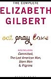 The Complete Elizabeth Gilbert: Eat, Pray, Love; Committed; The Last American Man; Stern Men & Pilgrims