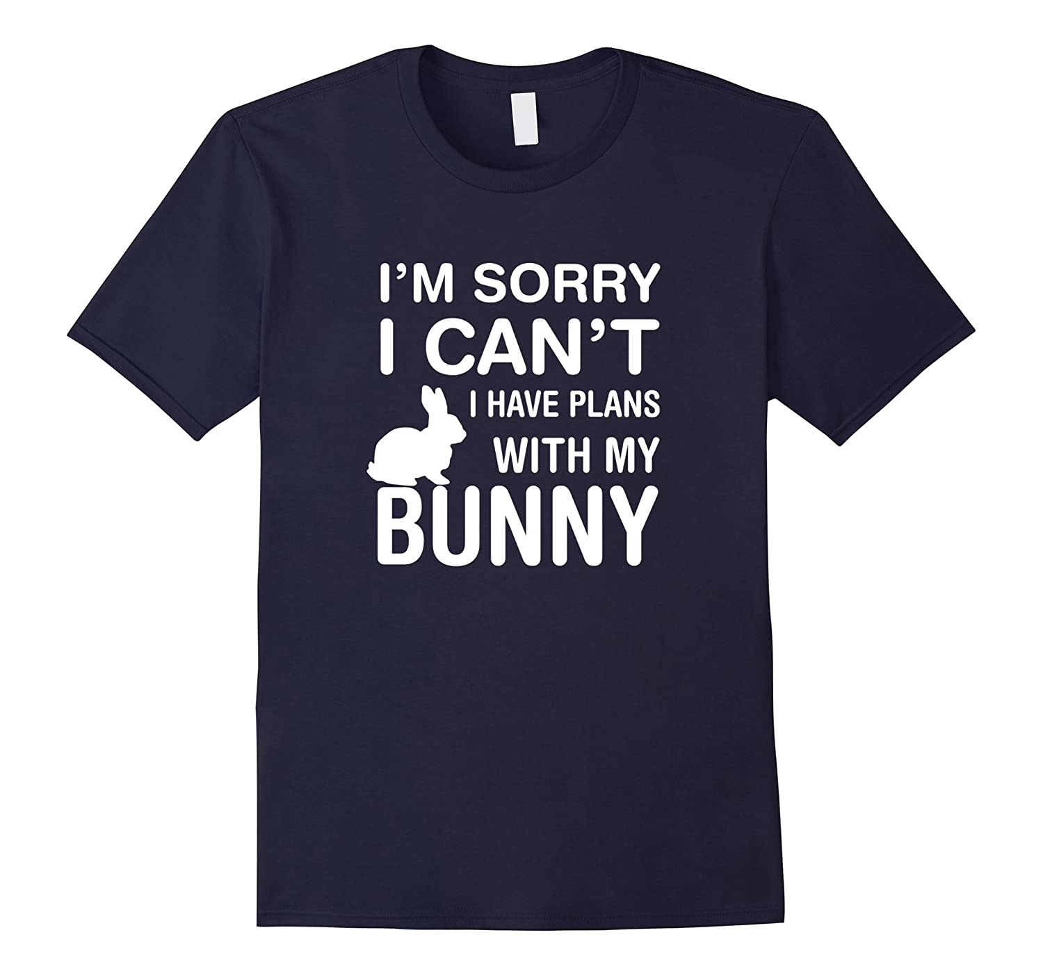 Sorry I Can't I Have Plans With My Bunny: Pet Lover T-Shirt-FL