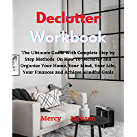 Declutter Workbook: The Ultimate Guide With Complete Step by Step Methods On How To Declutter and Organise Your Home…