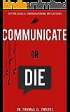 Communicate or Die: Getting Results Through Speaking and Listening (Global Leader Series Book 1)