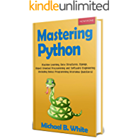 Mastering Python: Machine Learning, Data Structures, Django, Object Oriented Programming and Software Engineering (Including Bonus Programming Interview Questions)