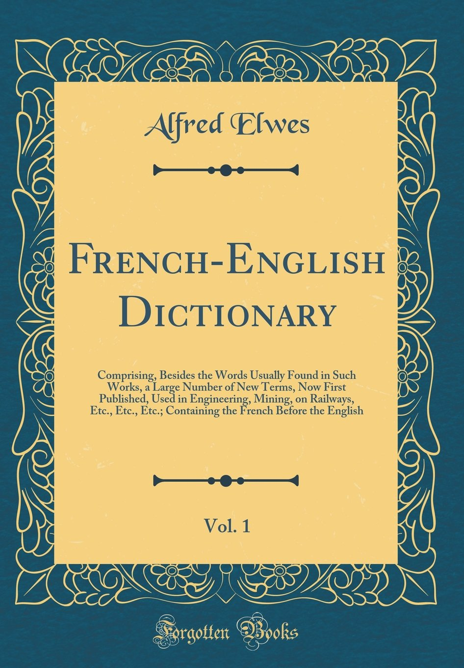 Download French-English Dictionary, Vol. 1: Comprising, Besides the Words Usually Found in Such Works, a Large Number of New Terms, Now First Published, Used ... Containing the French Before the English pdf