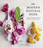 The Modern Natural Dyer: A Comprehensive Guide to Dyeing Silk, Wool, Linen, and Cotton at Home