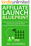 AFFILIATE LAUNCH BLUEPRINT: The 5 Step Process That Will Help You Go From Zero to $1,000 Per Month By Piggy Backing Off Product Launches Online