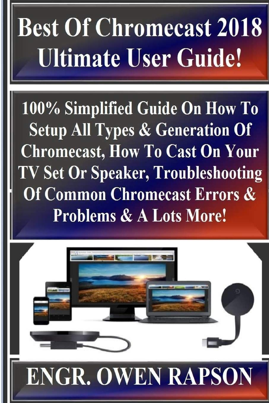 Best Of Chromecast 2018 Ultimate User Guide!: 100% Simplified Guide