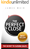 The Perfect Close: The Secret To Closing Sales - The Best Selling Practices & Techniques For Closing The Deal