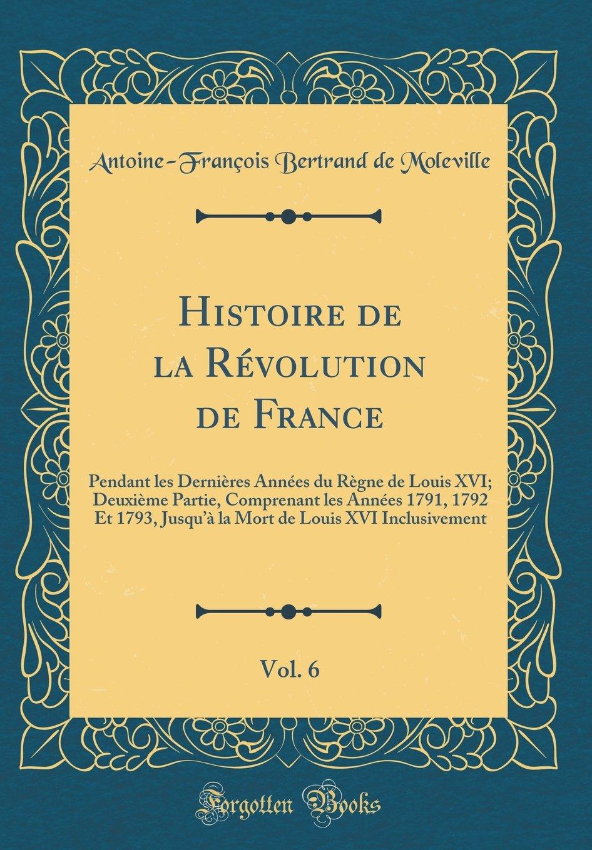 Read Online Histoire de la Révolution de France, Vol. 6: Pendant Les Dernières Années Du Règne de Louis XVI; Deuxième Partie, Comprenant Les Années 1791, 1792 Et ... (Classic Reprint) (French Edition) pdf
