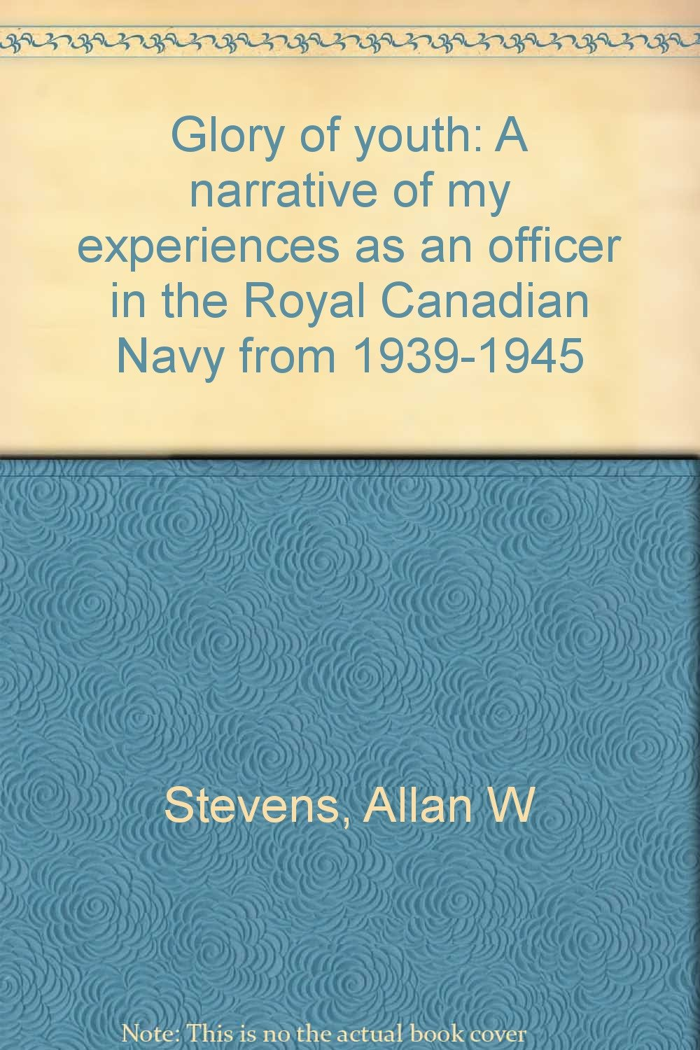 Glory of youth: A narrative of my experiences as an officer in the Royal Canadian Navy from 1939-1945