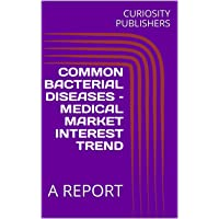 COMMON BACTERIAL DISEASES – MEDICAL MARKET INTEREST TREND: A REPORT