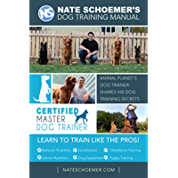 Nate Schoemer's Dog Training Manual - Second Edition: Animal Planet's Dog Trainer Shares His Dog Training Secrets…