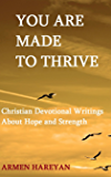 YOU ARE MADE TO THRIVE: Christian Devotional Writings About Hope and Strength