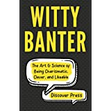 Witty Banter: The Art & Science of Being Charismatic, Clever, and Likeable