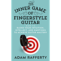 The Inner Game of Fingerstyle Guitar: How to Blend Your Intuition, Intellect, and Emotions to Achieve Guitar Mastery…