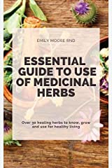 ESSENTIAL GUIDE TO USE OF MEDICINAL HERBS: Over 30 healing herbs to know, grow and use for healthy living Kindle Edition