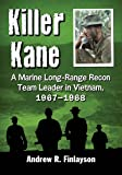 Killer Kane: A Marine Long-Range Recon Team Leader in Vietnam, 1967-1968