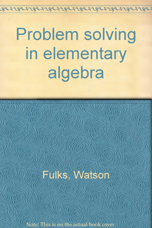 Problem solving in elementary algebra: Watson Fulks: 9780675093439 ...