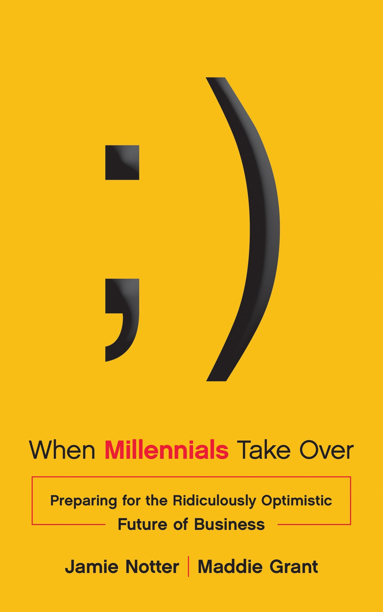 When Millennials Take Over: Preparing for the Ridiculously Optimistic Future  of Business: Jamie Notter, Maddie Grant: 9781940858128: Amazon.com: Books