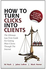 How to Turn Clicks Into Clients: The Ultimate Law Firm Guide for Getting More Clients Through the Internet Hardcover