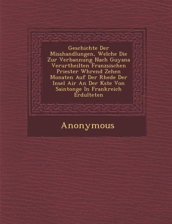 Geschichte Der Misshandlungen, Welche Die Zur Verbannung Nach Guyana Verurtheilten Franz Sischen Priester W Hrend Zehen Monaten Auf Der Rhede Der Inse (German Edition)
