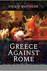 Greece Against Rome: The Fall of the Hellenistic Kingdoms 250–31 BC Kindle Edition