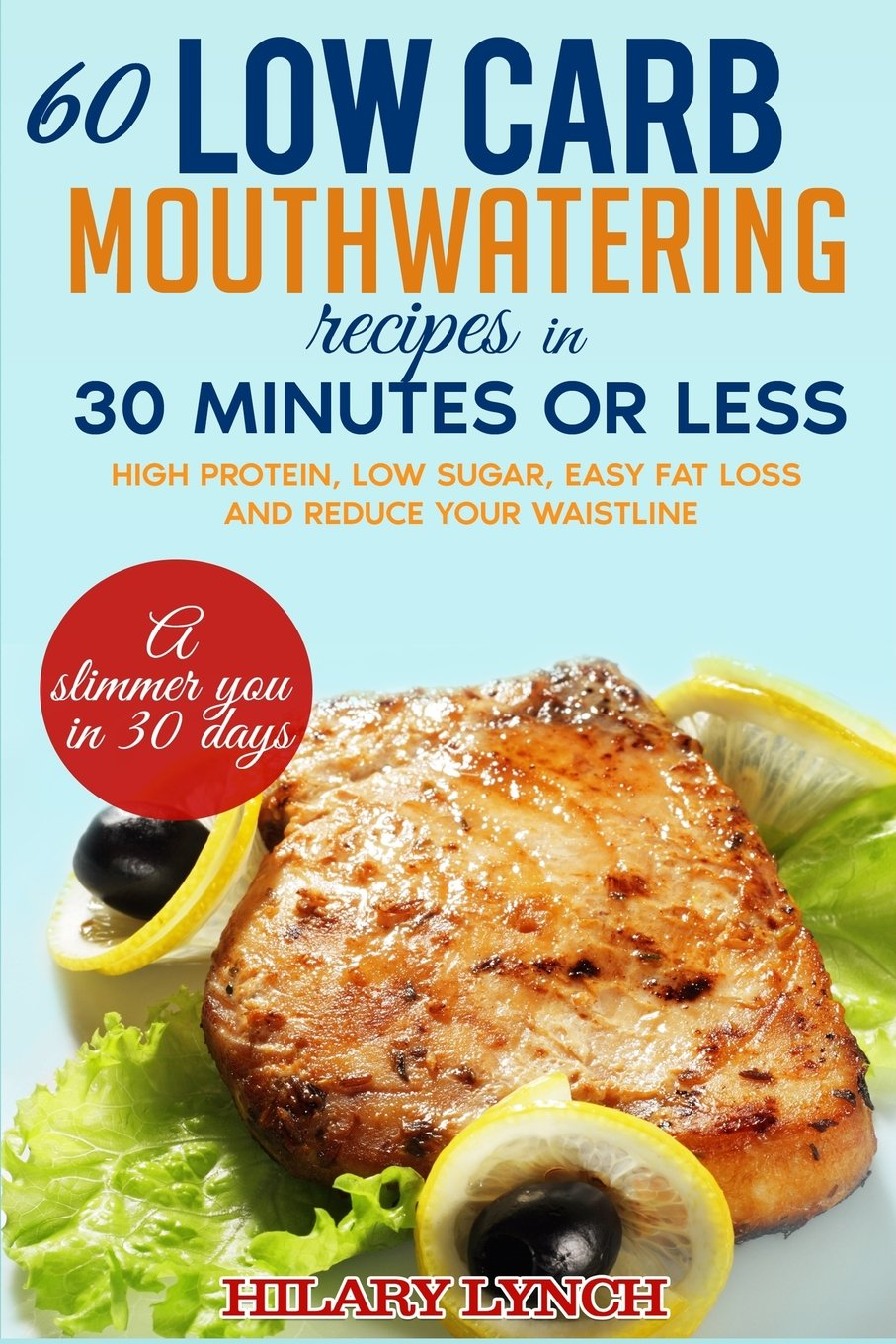60 Low Carb Mouthwatering Recipes in 30 minutes or less: High Protein, low sugar, easy fat loss and reduce your waistlne ebook