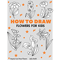 Anyone Can Draw Flowers: Easy Step-by-Step Drawing Tutorial for Kids, Teens, and Beginners How to Learn to Draw Flowers…