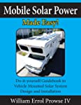 Mobile Solar Power Made Easy!: Mobile 12 volt off grid solar system design and installation. RV's, Vans, Cars and boats...