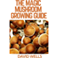 THE MAGIC MUSHROOM GROWING GUIDE: The Updated Guide to Growing and Using Psilocybin Mushrooms