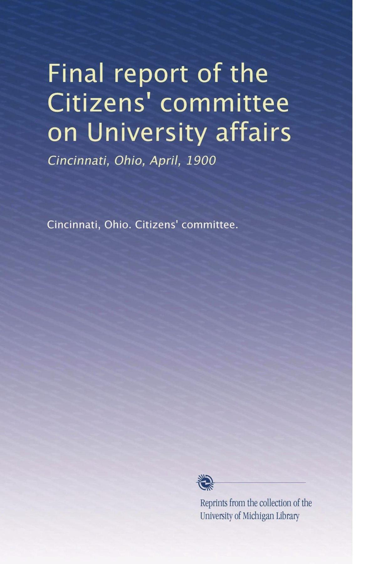 Read Online Final report of the Citizens' committee on University affairs: Cincinnati, Ohio, April, 1900 pdf epub