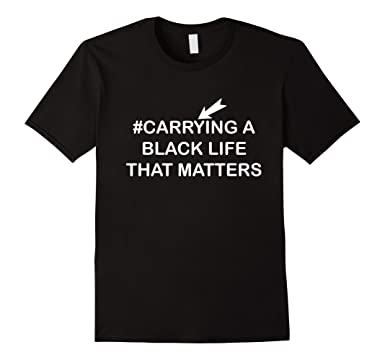 Amazon.com: Carrying A Black Life That Matters T-Shirt: Clothing