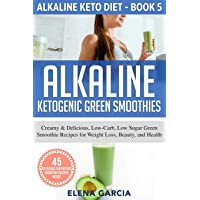 Alkaline Ketogenic Green Smoothies: Creamy & Delicious, Low-Carb, Low Sugar Green...