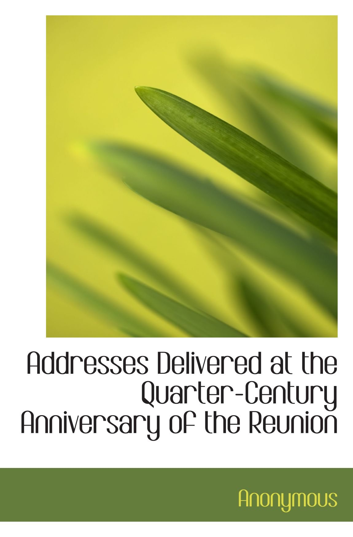 Read Online Addresses Delivered at the Quarter-Century Anniversary of the Reunion pdf epub