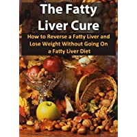 The Fatty Liver Cure: How To Reverse A Fatty Liver And Lose Weight Without Going...