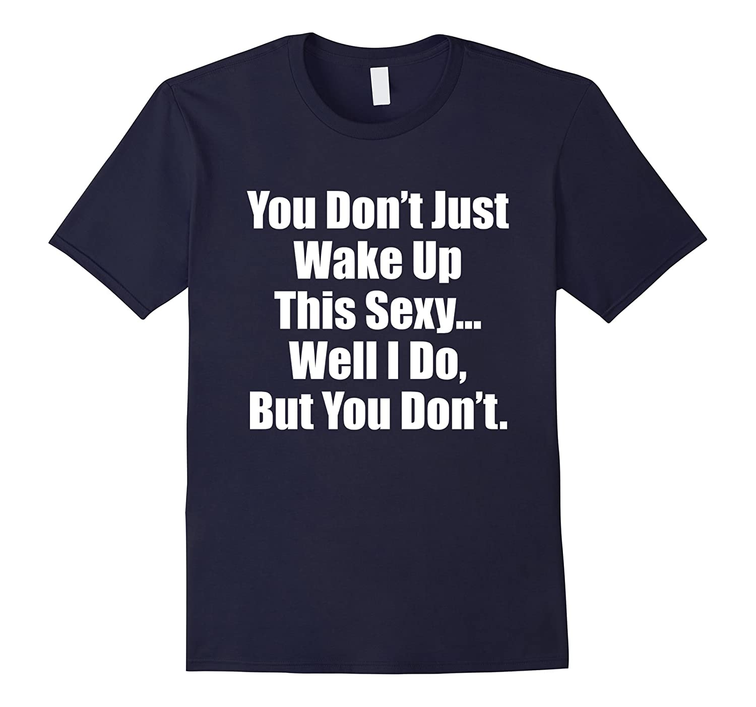 You Dont Just Wake Up This Sexy Funny TShirts-TH