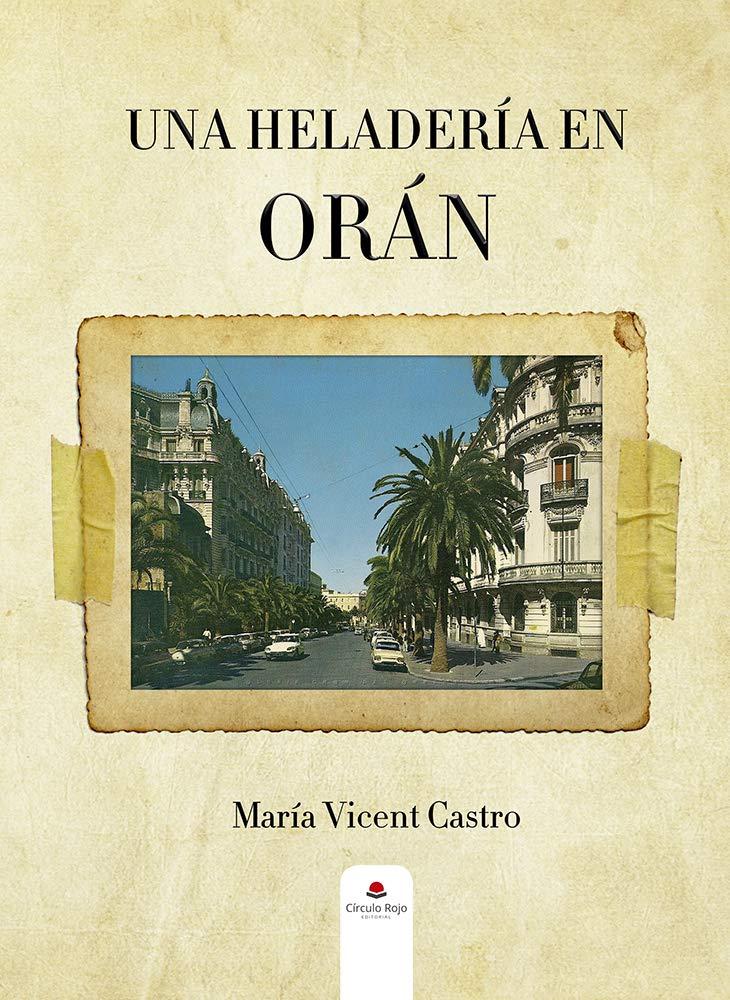 Una heladería en Orán: Una historia sobre los pieds-noirs españoles en Argelia por María Vicent Castro