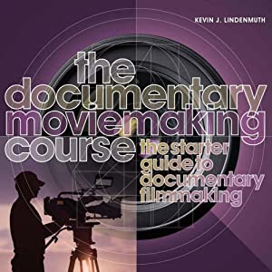 The Documentary Moviemaking Course: The Starter Guide to Documentary Filmmaking